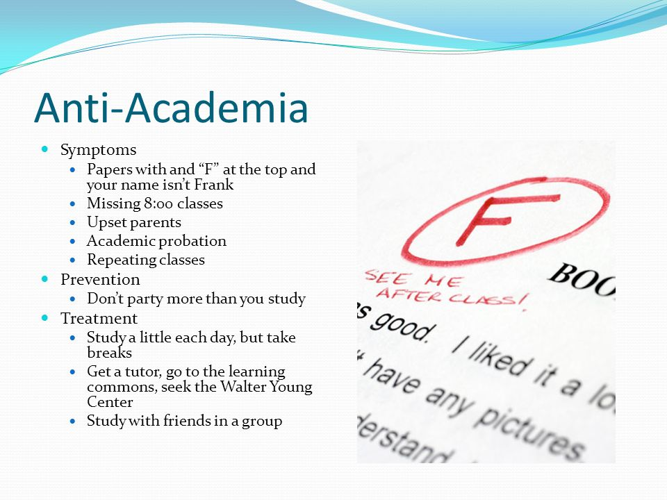 Anti-Academia Symptoms Papers with and F at the top and your name isnt Frank Missing 8:00 classes Upset parents Academic probation Repeating classes Prevention Dont party more than you study Treatment Study a little each day, but take breaks Get a tutor, go to the learning commons, seek the Walter Young Center Study with friends in a group