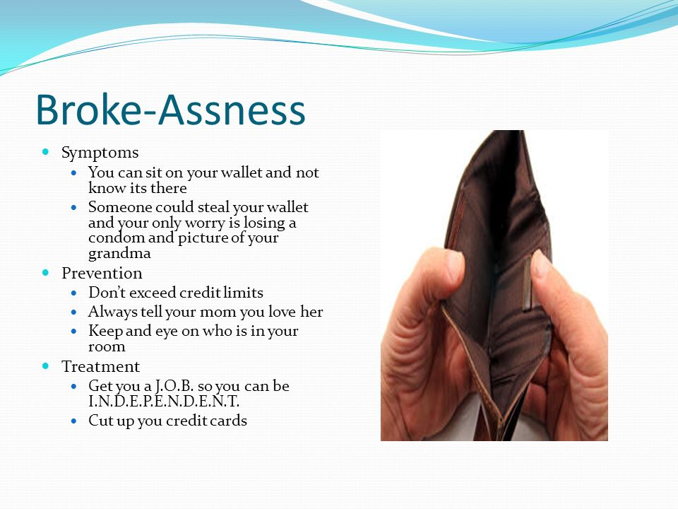Broke-Assness Symptoms You can sit on your wallet and not know its there Someone could steal your wallet and your only worry is losing a condom and picture of your grandma Prevention Dont exceed credit limits Always tell your mom you love her Keep and eye on who is in your room Treatment Get you a J.O.B.