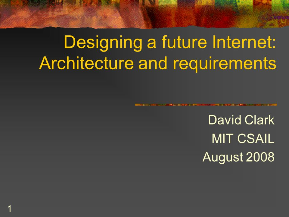1 Designing a future Internet: Architecture and requirements David Clark MIT CSAIL August 2008