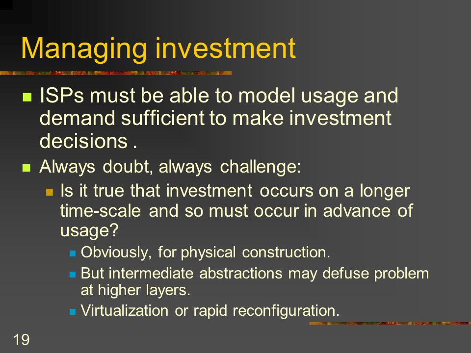 19 Managing investment ISPs must be able to model usage and demand sufficient to make investment decisions.