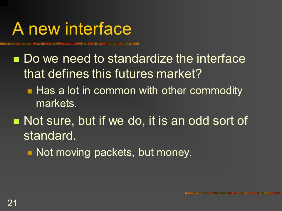 21 A new interface Do we need to standardize the interface that defines this futures market.