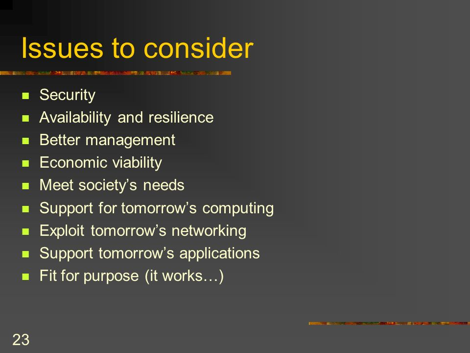 23 Issues to consider Security Availability and resilience Better management Economic viability Meet societys needs Support for tomorrows computing Exploit tomorrows networking Support tomorrows applications Fit for purpose (it works…)