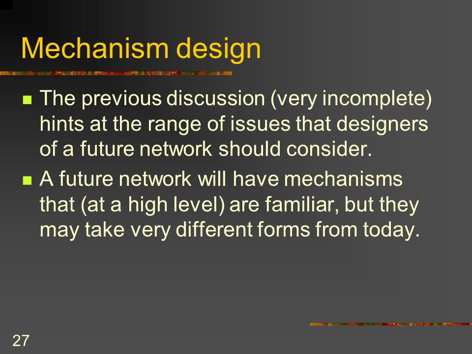 27 Mechanism design The previous discussion (very incomplete) hints at the range of issues that designers of a future network should consider.