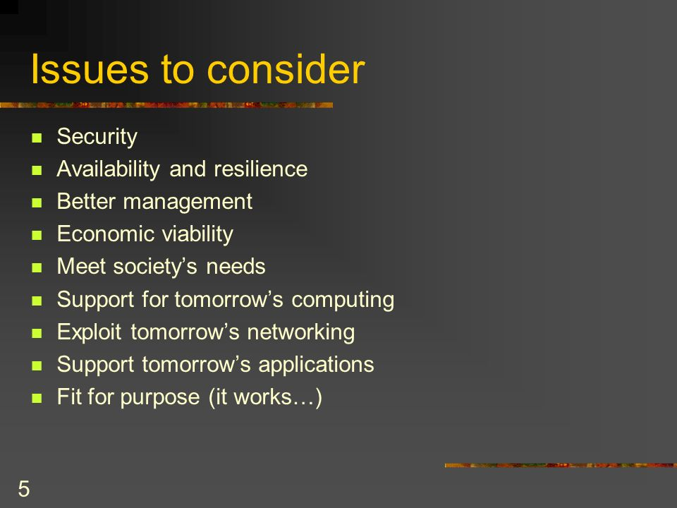 5 Issues to consider Security Availability and resilience Better management Economic viability Meet societys needs Support for tomorrows computing Exploit tomorrows networking Support tomorrows applications Fit for purpose (it works…)