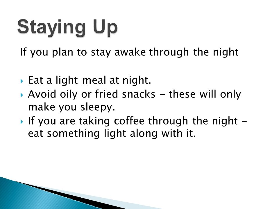 If you plan to stay awake through the night Eat a light meal at night.