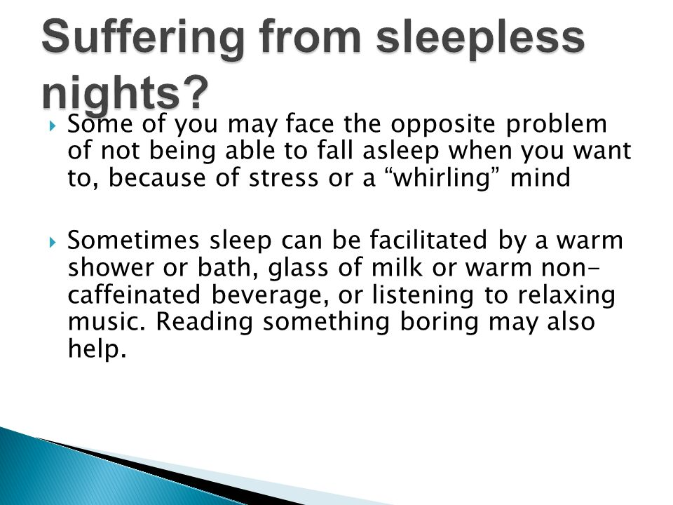 Some of you may face the opposite problem of not being able to fall asleep when you want to, because of stress or a whirling mind Sometimes sleep can be facilitated by a warm shower or bath, glass of milk or warm non- caffeinated beverage, or listening to relaxing music.