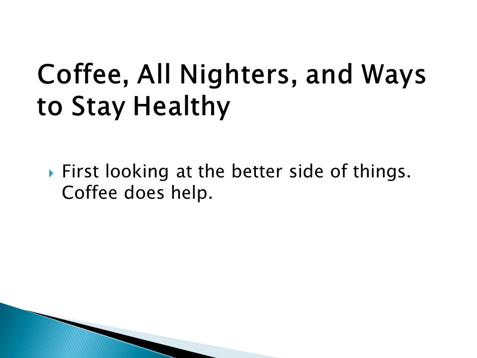 Coffee, All Nighters, and Ways to Stay Healthy First looking at the better side of things.