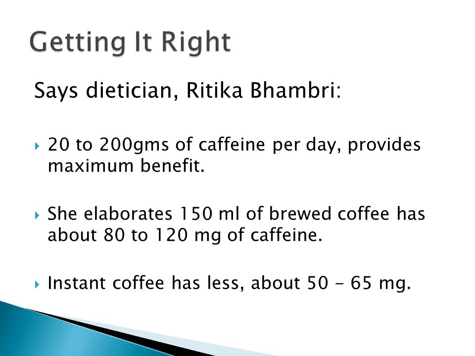 Says dietician, Ritika Bhambri: 20 to 200gms of caffeine per day, provides maximum benefit.