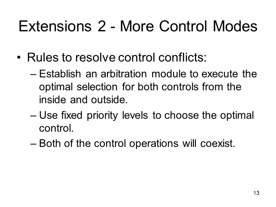 13 Extensions 2 - More Control Modes Rules to resolve control conflicts: –Establish an arbitration module to execute the optimal selection for both controls from the inside and outside.