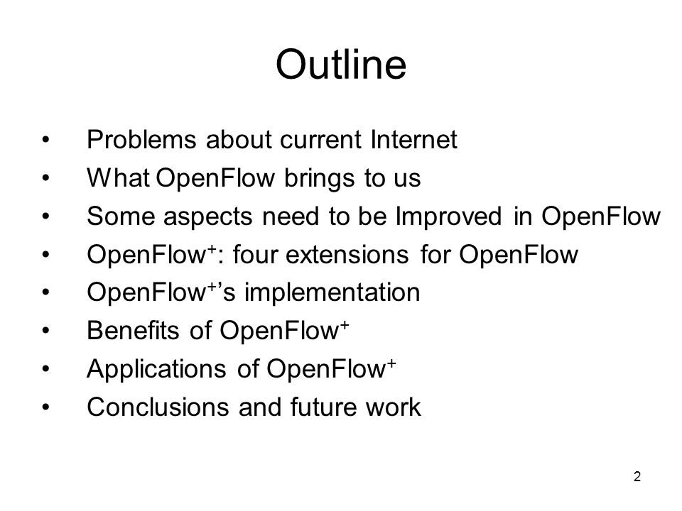 2 Outline Problems about current Internet What OpenFlow brings to us Some aspects need to be Improved in OpenFlow OpenFlow + : four extensions for OpenFlow OpenFlow + s implementation Benefits of OpenFlow + Applications of OpenFlow + Conclusions and future work
