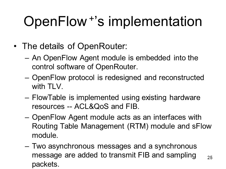 25 OpenFlow + s implementation The details of OpenRouter: –An OpenFlow Agent module is embedded into the control software of OpenRouter.