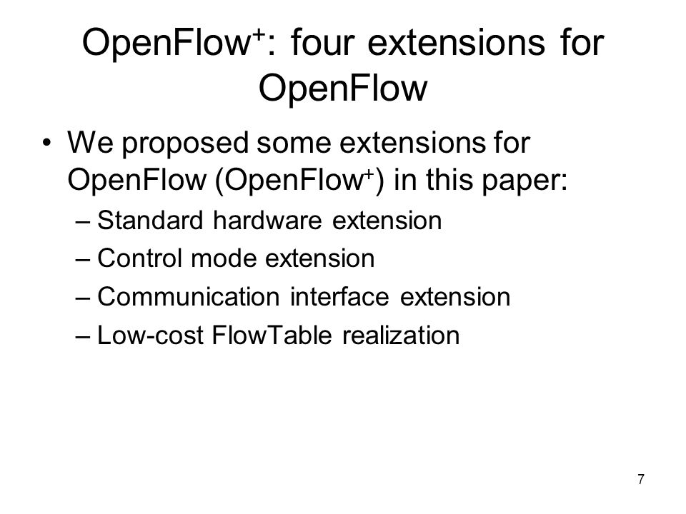 7 OpenFlow + : four extensions for OpenFlow We proposed some extensions for OpenFlow (OpenFlow + ) in this paper: –Standard hardware extension –Control mode extension –Communication interface extension –Low-cost FlowTable realization