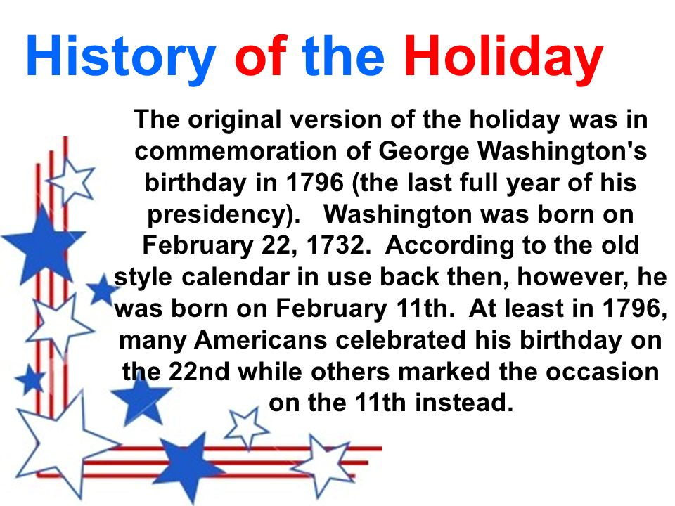 The original version of the holiday was in commemoration of George Washington s birthday in 1796 (the last full year of his presidency).