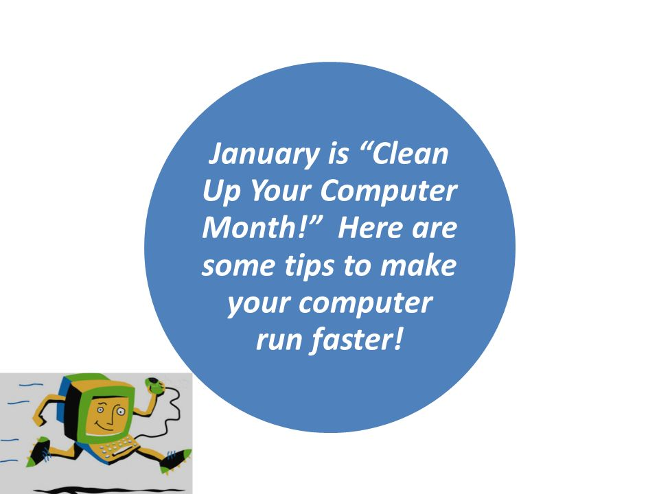 January is Clean Up Your Computer Month! Here are some tips to make your computer run faster!
