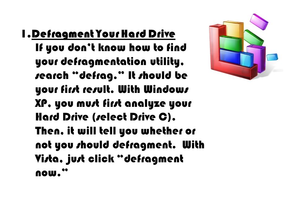 1.Defragment Your Hard Drive If you dont know how to find your defragmentation utility, search defrag.