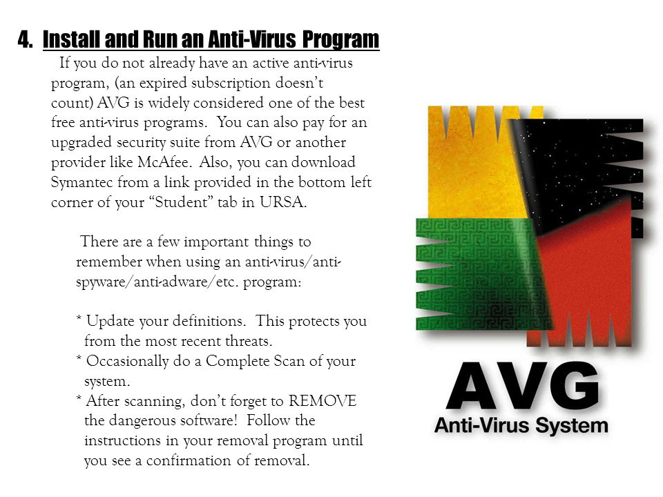 4.Install and Run an Anti-Virus Program If you do not already have an active anti-virus program, (an expired subscription doesnt count) AVG is widely considered one of the best free anti-virus programs.