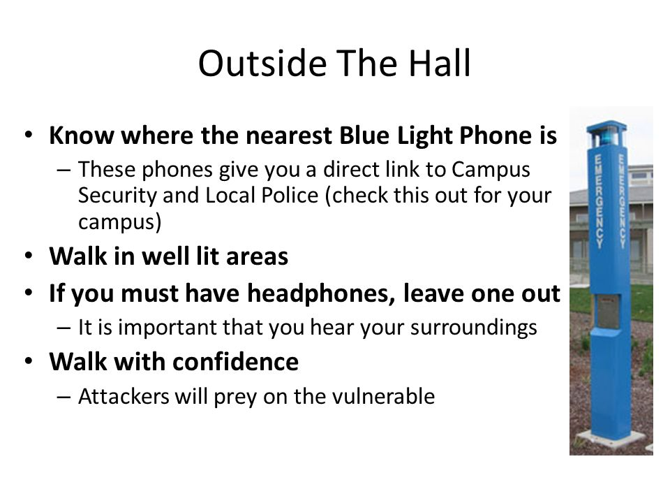 Outside The Hall Know where the nearest Blue Light Phone is – These phones give you a direct link to Campus Security and Local Police (check this out for your campus) Walk in well lit areas If you must have headphones, leave one out – It is important that you hear your surroundings Walk with confidence – Attackers will prey on the vulnerable