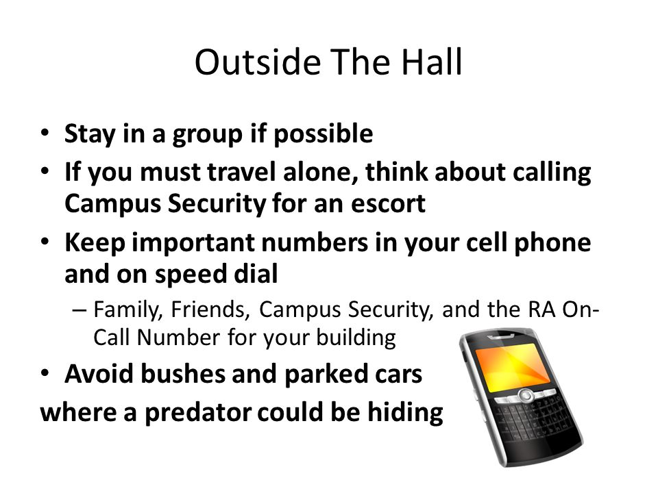 Outside The Hall Stay in a group if possible If you must travel alone, think about calling Campus Security for an escort Keep important numbers in your cell phone and on speed dial – Family, Friends, Campus Security, and the RA On- Call Number for your building Avoid bushes and parked cars where a predator could be hiding