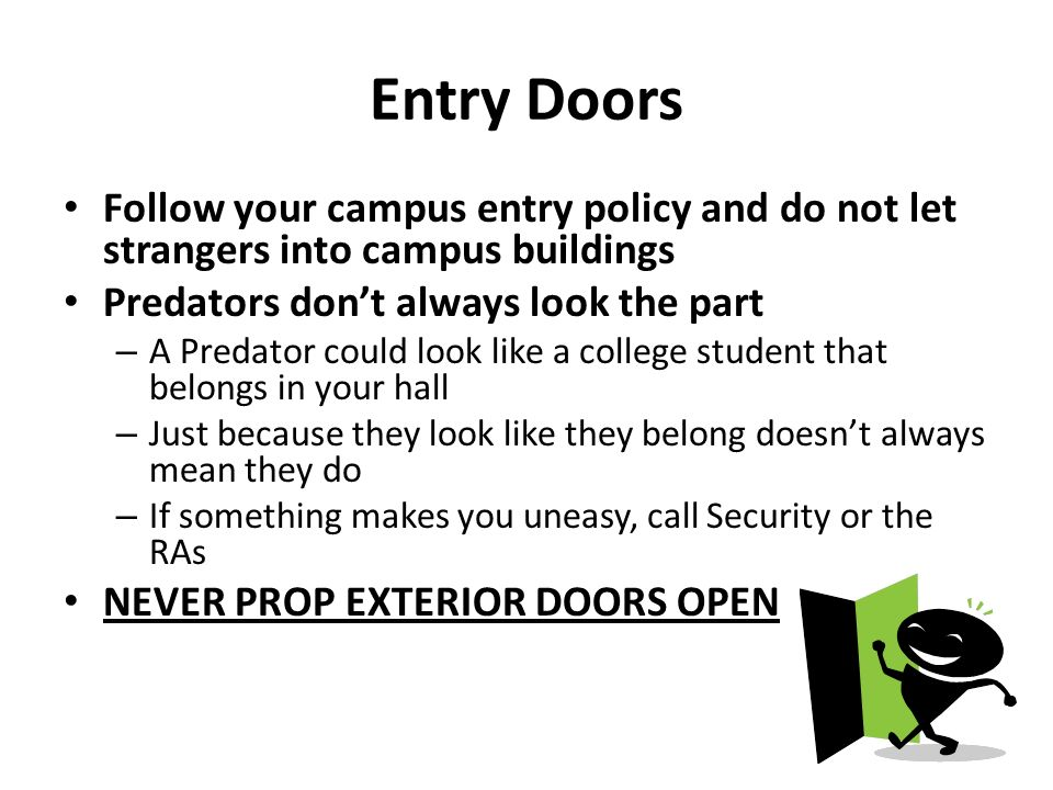 Entry Doors Follow your campus entry policy and do not let strangers into campus buildings Predators dont always look the part – A Predator could look like a college student that belongs in your hall – Just because they look like they belong doesnt always mean they do – If something makes you uneasy, call Security or the RAs NEVER PROP EXTERIOR DOORS OPEN