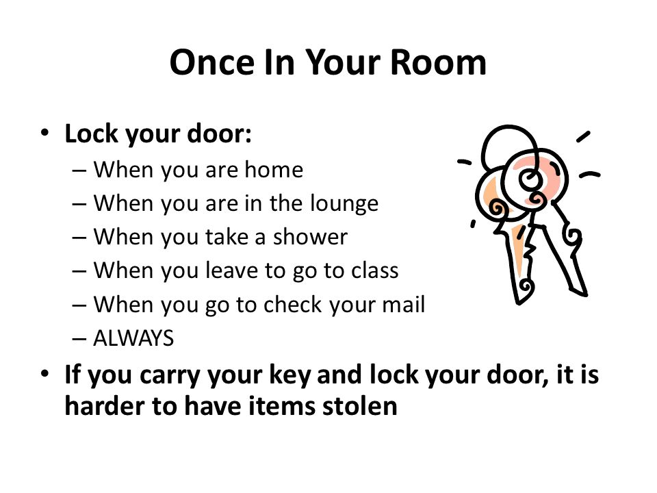 Once In Your Room Lock your door: – When you are home – When you are in the lounge – When you take a shower – When you leave to go to class – When you go to check your mail – ALWAYS If you carry your key and lock your door, it is harder to have items stolen