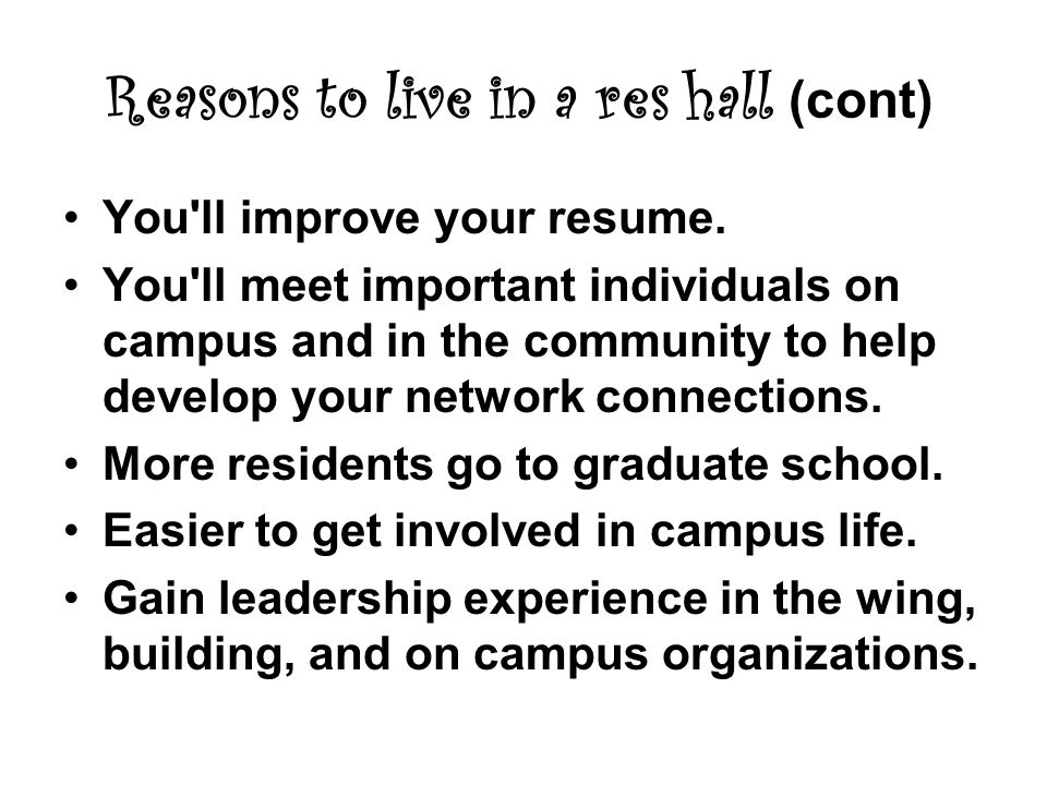Reasons to live in a res hall (cont) You ll improve your resume.