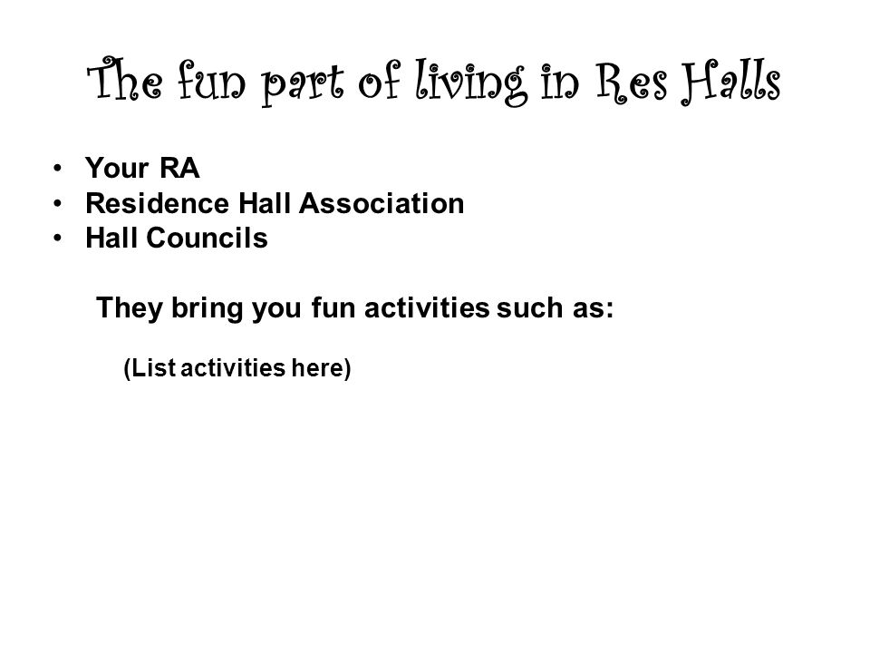 The fun part of living in Res Halls Your RA Residence Hall Association Hall Councils They bring you fun activities such as: (List activities here)