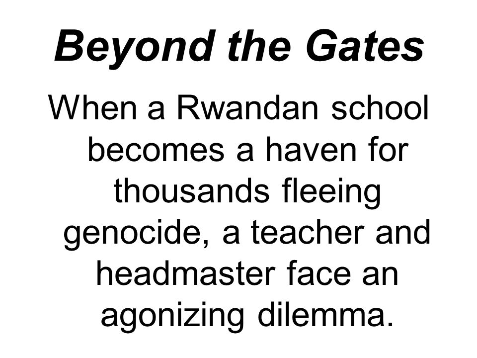 Beyond the Gates When a Rwandan school becomes a haven for thousands fleeing genocide, a teacher and headmaster face an agonizing dilemma.