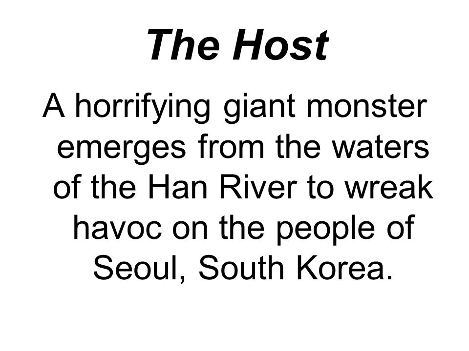 The Host A horrifying giant monster emerges from the waters of the Han River to wreak havoc on the people of Seoul, South Korea.