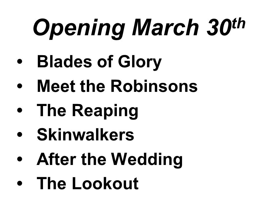 Opening March 30 th Blades of Glory Meet the Robinsons The Reaping Skinwalkers After the Wedding The Lookout
