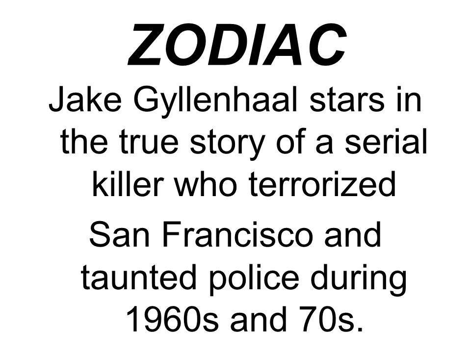 ZODIAC Jake Gyllenhaal stars in the true story of a serial killer who terrorized San Francisco and taunted police during 1960s and 70s.