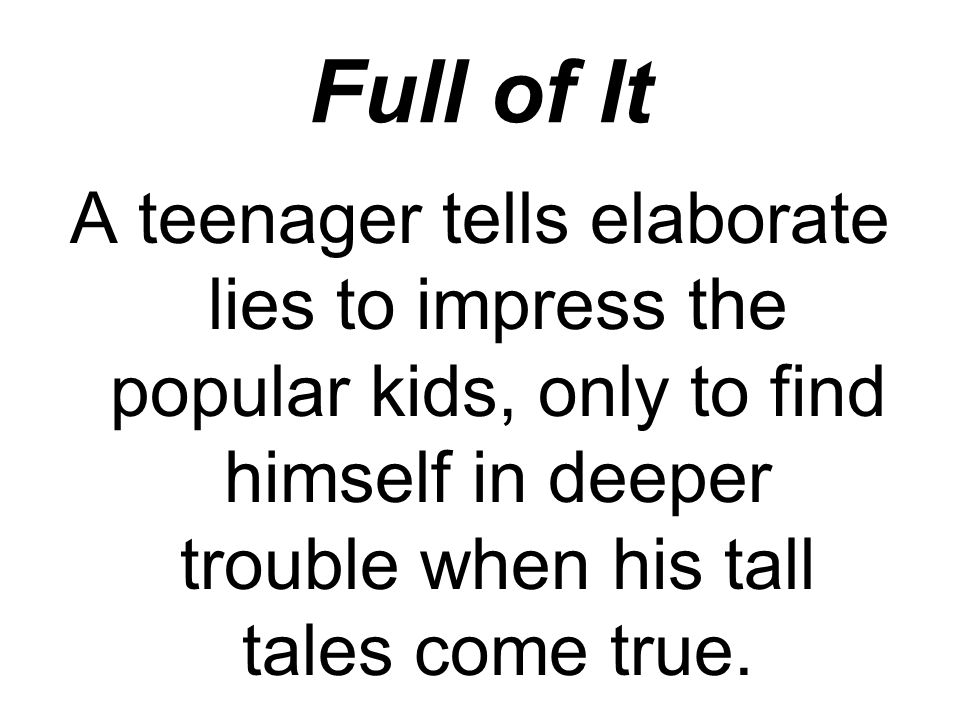 Full of It A teenager tells elaborate lies to impress the popular kids, only to find himself in deeper trouble when his tall tales come true.