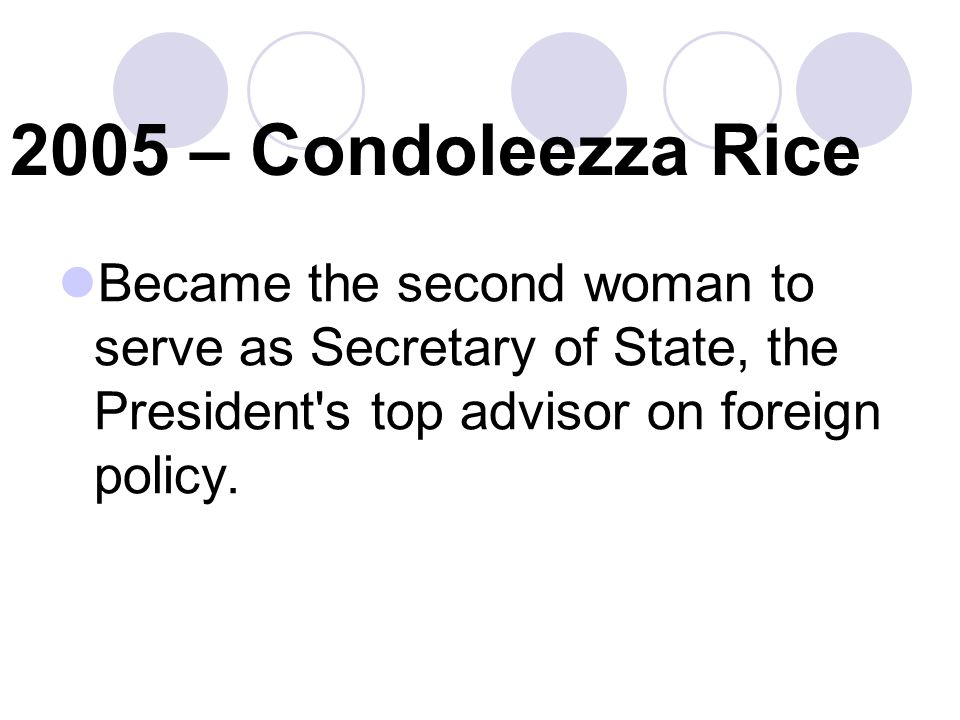 2005 – Condoleezza Rice Became the second woman to serve as Secretary of State, the President s top advisor on foreign policy.