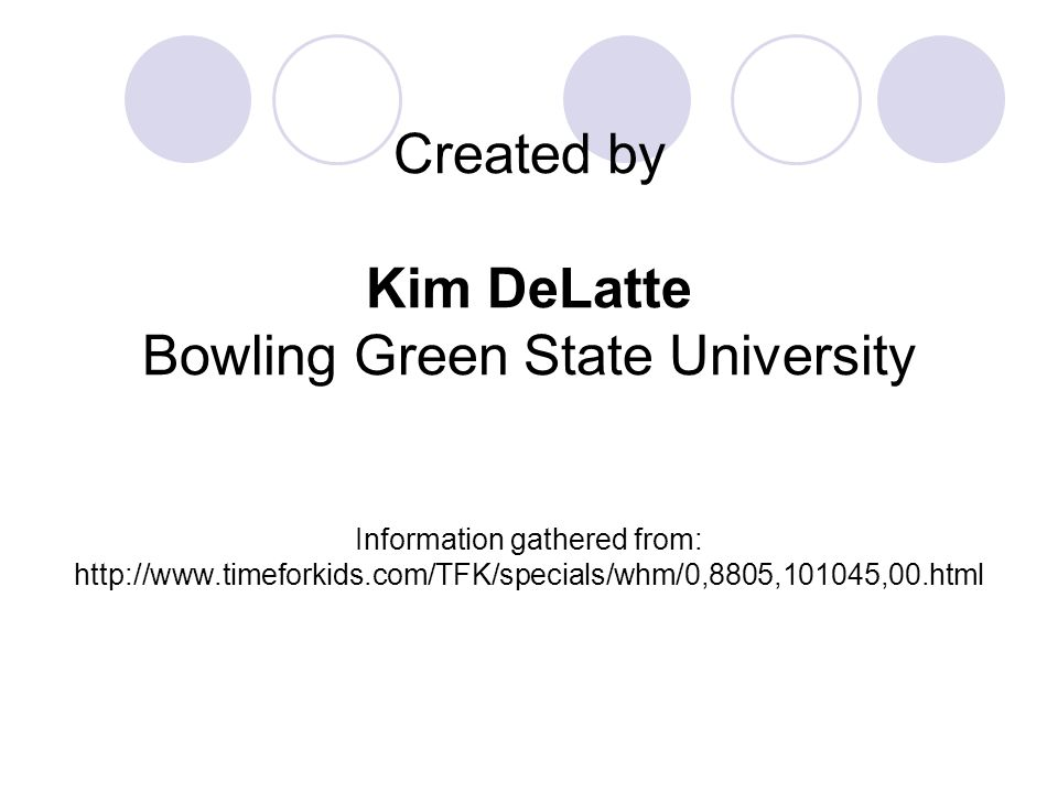Created by Kim DeLatte Bowling Green State University Information gathered from: http://www.timeforkids.com/TFK/specials/whm/0,8805,101045,00.html