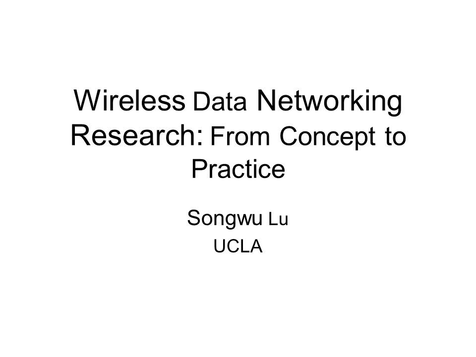 Wireless Data Networking Research: From Concept to Practice Songwu Lu UCLA