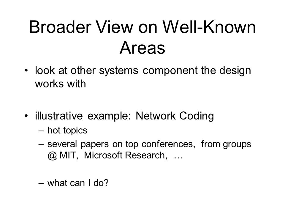 Broader View on Well-Known Areas look at other systems component the design works with illustrative example: Network Coding –hot topics –several papers on top conferences, from groups @ MIT, Microsoft Research, … –what can I do