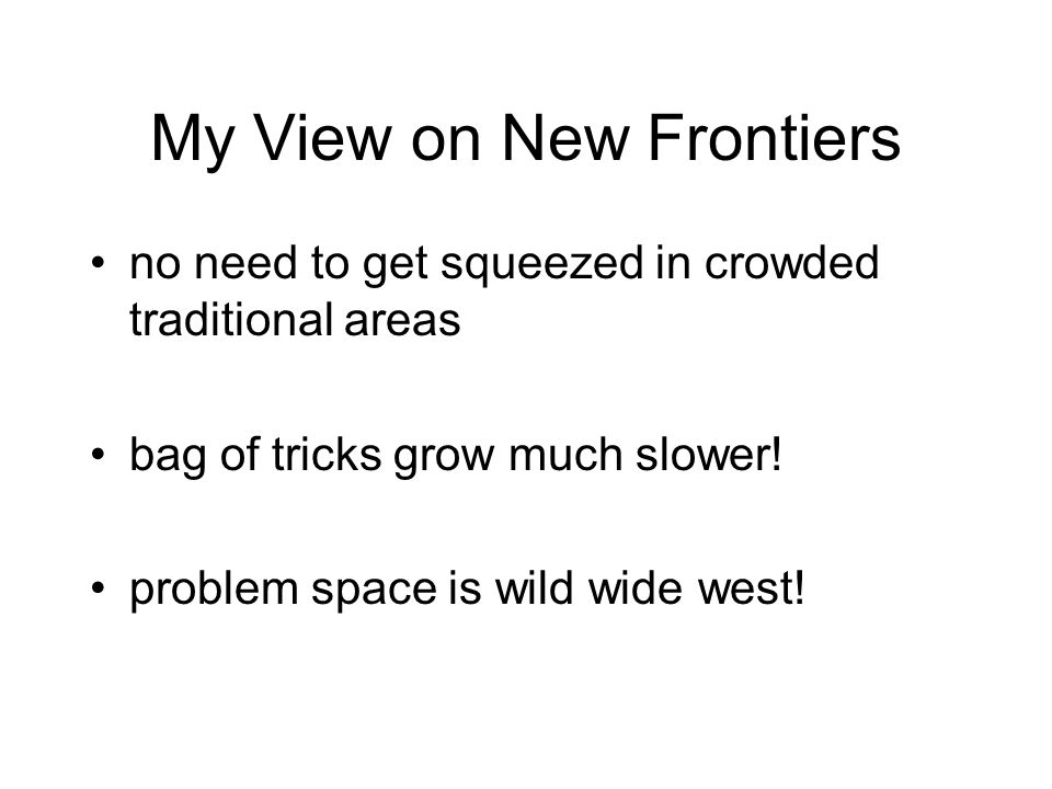 My View on New Frontiers no need to get squeezed in crowded traditional areas bag of tricks grow much slower.