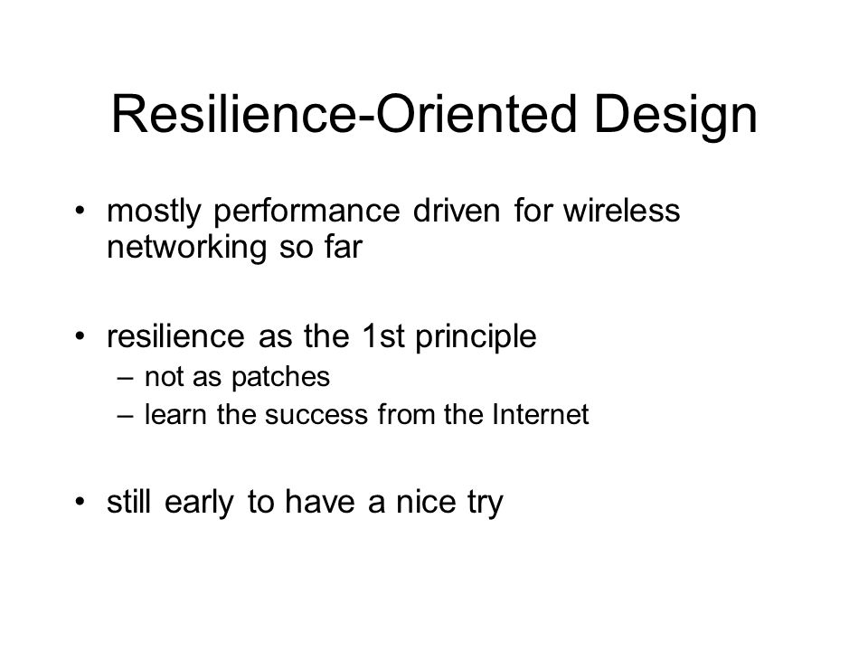 Resilience-Oriented Design mostly performance driven for wireless networking so far resilience as the 1st principle –not as patches –learn the success from the Internet still early to have a nice try