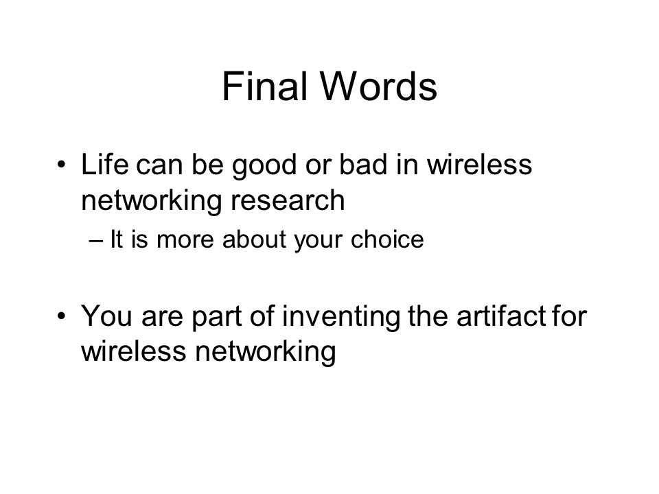 Final Words Life can be good or bad in wireless networking research –It is more about your choice You are part of inventing the artifact for wireless networking