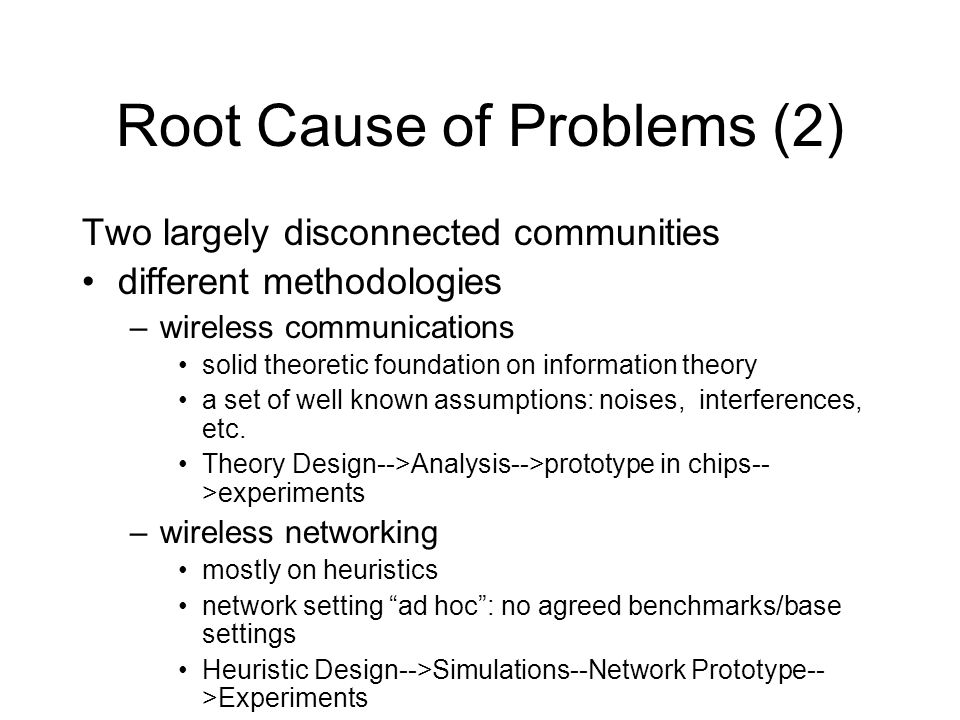 Root Cause of Problems (2) Two largely disconnected communities different methodologies –wireless communications solid theoretic foundation on information theory a set of well known assumptions: noises, interferences, etc.