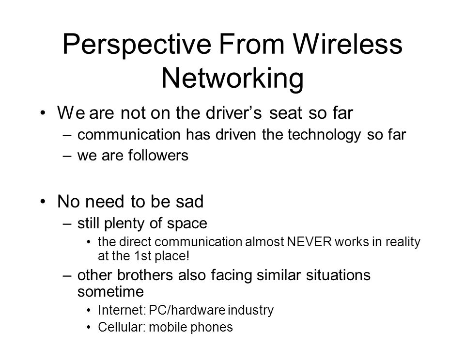 Perspective From Wireless Networking We are not on the drivers seat so far –communication has driven the technology so far –we are followers No need to be sad –still plenty of space the direct communication almost NEVER works in reality at the 1st place.