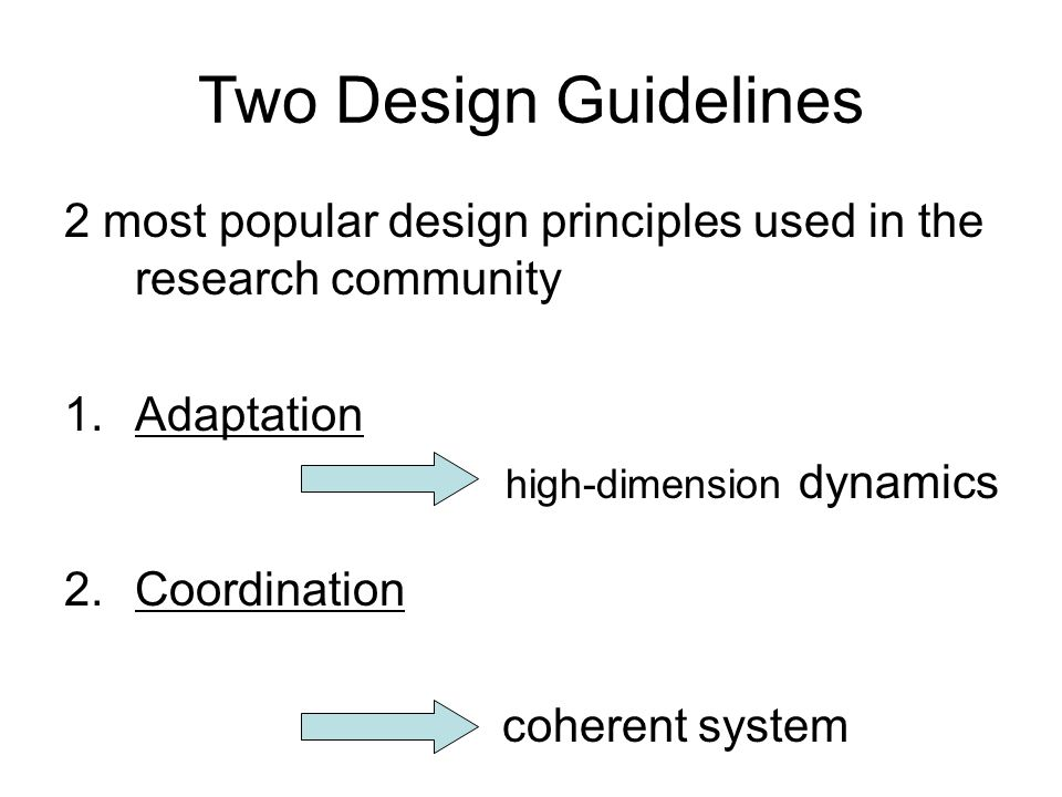 Two Design Guidelines 2 most popular design principles used in the research community 1.Adaptation high-dimension dynamics 2.Coordination coherent system