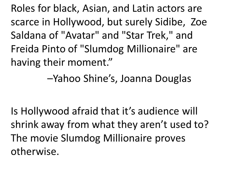 Roles for black, Asian, and Latin actors are scarce in Hollywood, but surely Sidibe, Zoe Saldana of Avatar and Star Trek, and Freida Pinto of Slumdog Millionaire are having their moment.