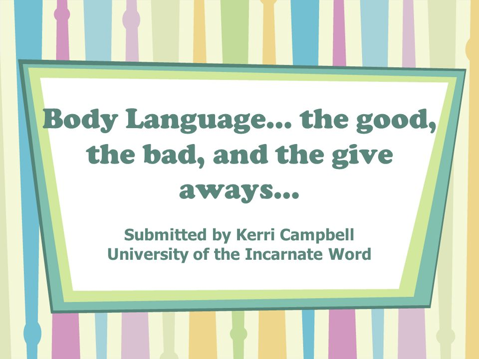 Body Language… the good, the bad, and the give aways… Submitted by Kerri Campbell University of the Incarnate Word