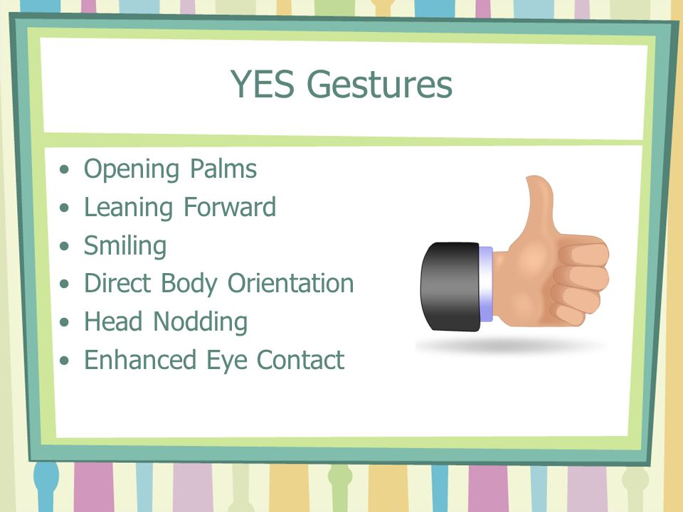 YES Gestures Opening Palms Leaning Forward Smiling Direct Body Orientation Head Nodding Enhanced Eye Contact