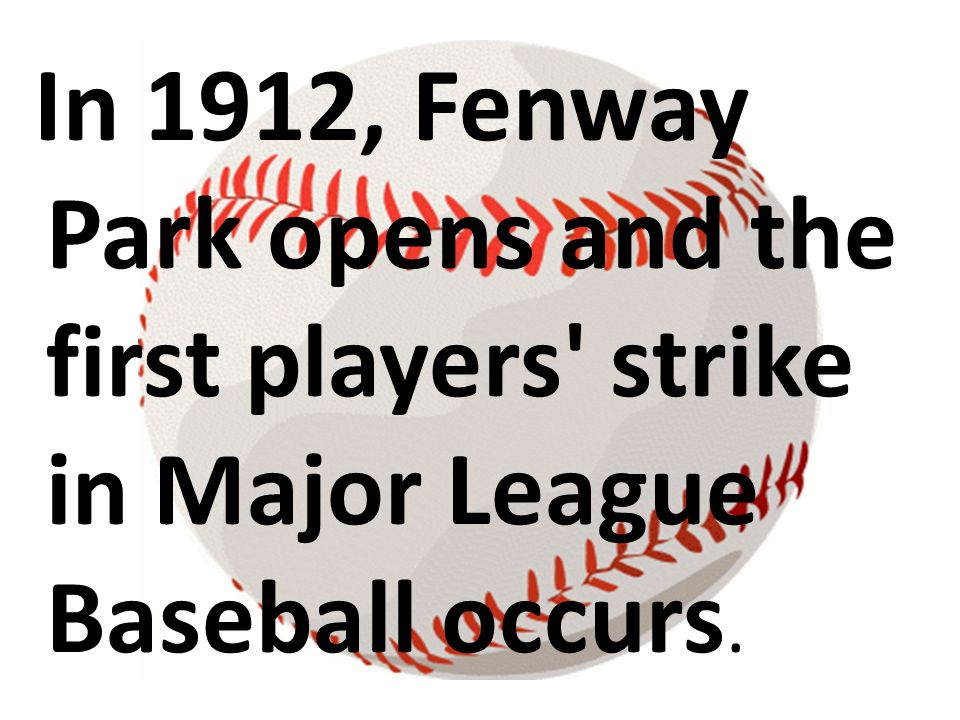 In 1912, Fenway Park opens and the first players strike in Major League Baseball occurs.