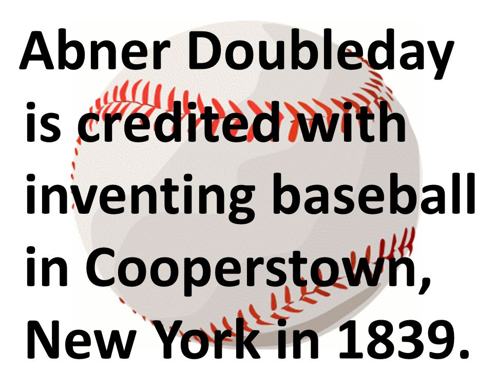 Abner Doubleday is credited with inventing baseball in Cooperstown, New York in 1839.