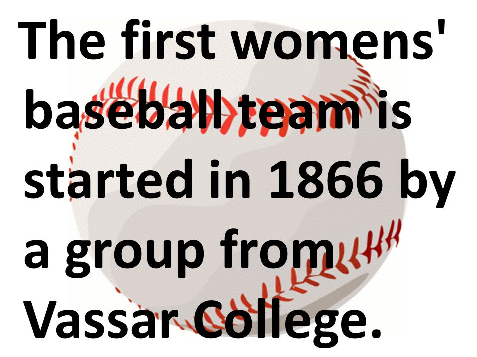 The first womens baseball team is started in 1866 by a group from Vassar College.