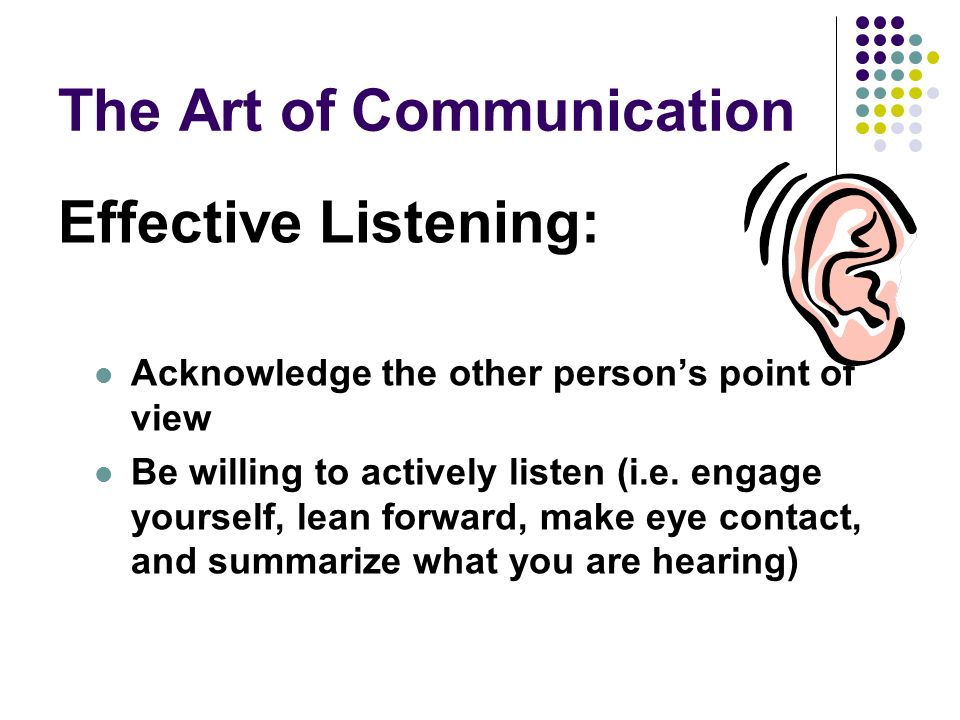 The Art of Communication Effective Listening: Acknowledge the other persons point of view Be willing to actively listen (i.e.