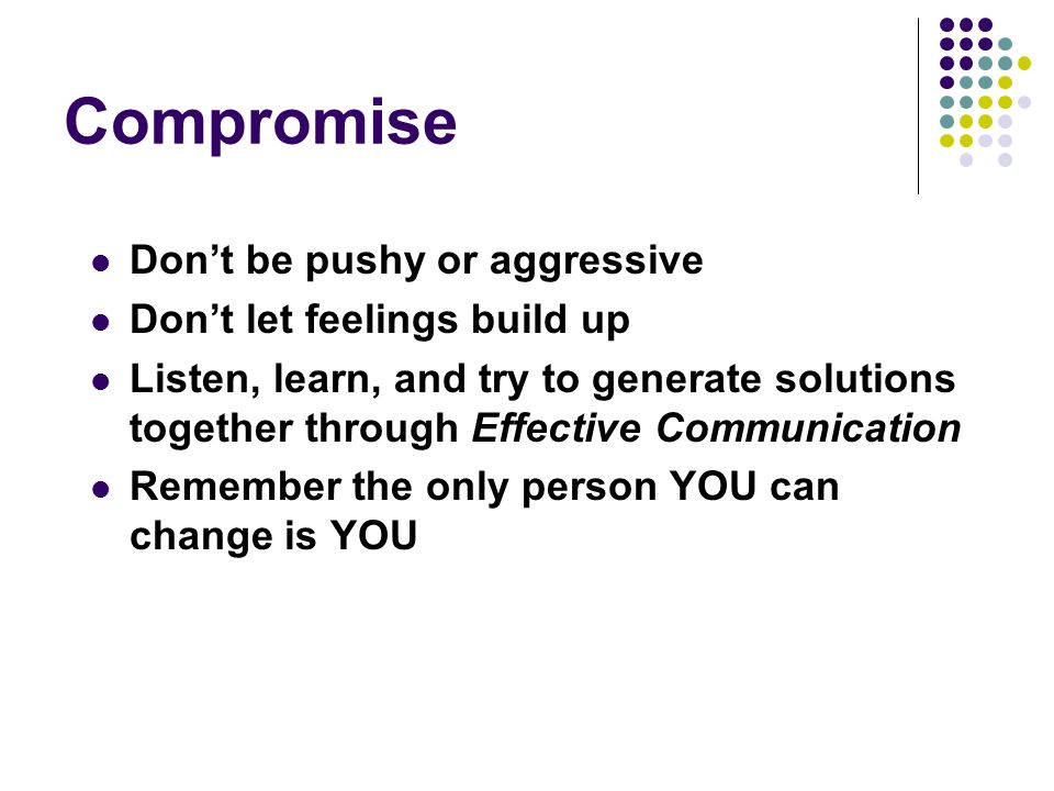 Compromise Dont be pushy or aggressive Dont let feelings build up Listen, learn, and try to generate solutions together through Effective Communication Remember the only person YOU can change is YOU