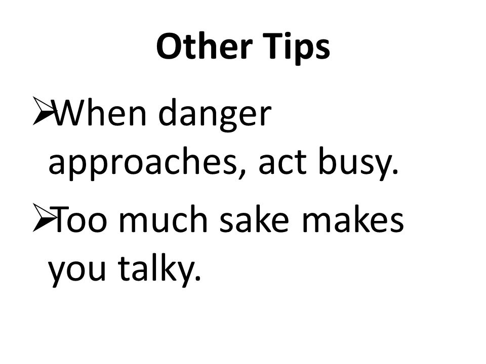 Other Tips When danger approaches, act busy. Too much sake makes you talky.